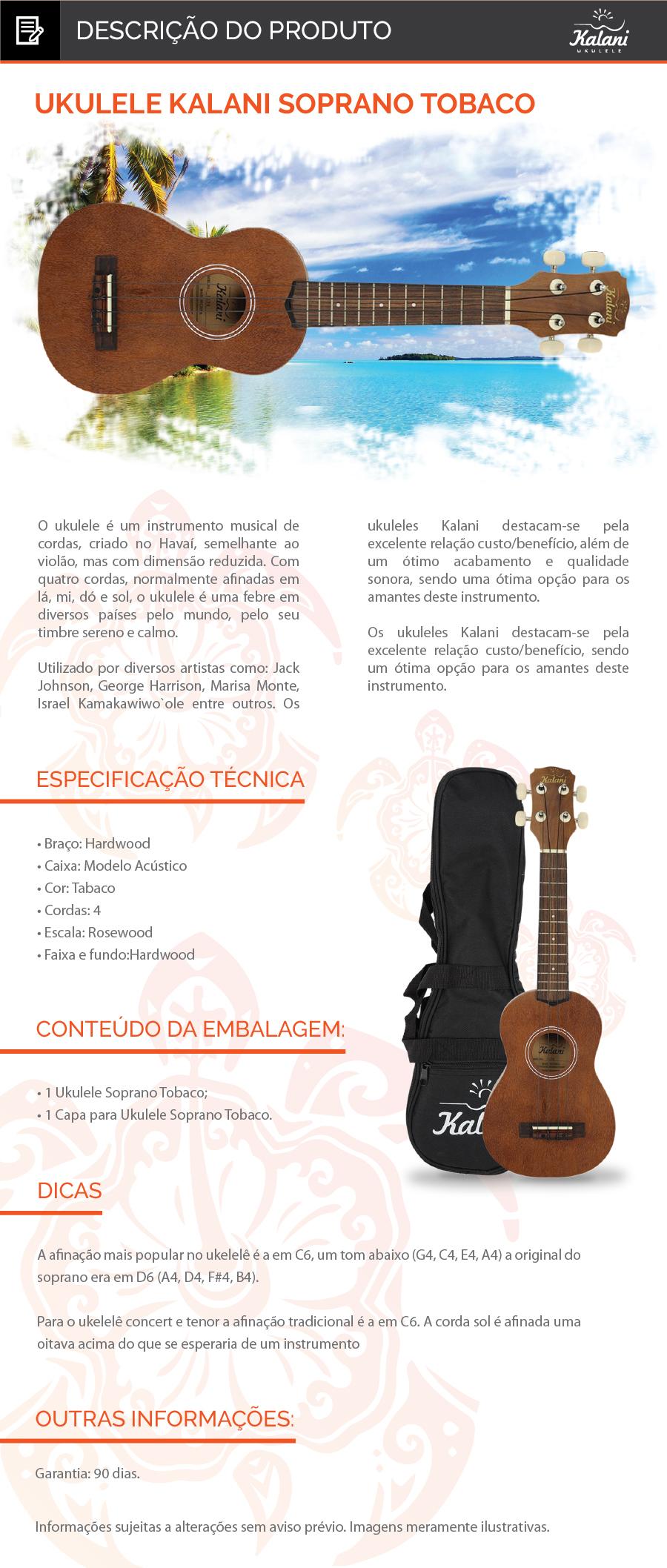 UKULELE SOPRANO Natural KALANI C/ CAPA  O ukulele é um instrumento musical de cordas, criado no Havaí, semelhante ao violão, mas com dimensão reduzida. Com quatro cordas, normalmente afinadas em lá, mi, dó e sol, o ukulele é uma febre em diversos países pelo mundo, pelo seu timbre sereno e calmo.   Utilizado por diversos artistas como: Jack Johnson, George Harrison, Marisa Monte, Israel Kamakawiwo`ole entre outros. Os ukuleles Kalani destacam-se pela excelente relação custo/benefício, além de um ótimo acabamento e qualidade sonora, sendo uma ótima opção para os amantes deste instrumento.   Os ukuleles Kalani destacam-se pela excelente relação custo/benefício, sendo um ótima opção para os amantes deste instrumento.  Braço:Hardwood  Caixa:Modelo Acústico Cor:Natural mogno Cordas:4 Escala:Rosewood Faixa e fundo:Hardwood Dicas: A afinação mais popular no ukelelê é a em C6, um tom abaixo (G4, C4, E4, A4) a original do soprano era em D6 (A4, D4, F#4, B4). Para o ukelelê concert e tenor a afinação tradicional é a em C6. A corda sol é afinada uma oitava acima do que se esperaria de um instrumento